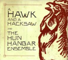 A Hawk and a Hacksaw: A Hawk and a Hacksaw and the Hun Hangar Ensemble