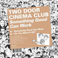 Two Door Cinema Club: Something Good Can Work