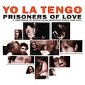 Yo La Tengo: Prisoners of Love: A Smattering of Scintillating Senescent Songs 1985-2003
