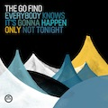 The Go Find: Everybody Knows It's Gonna Happen Only Not Tonight