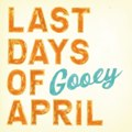 Last Days of April: Gooey