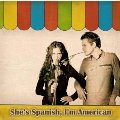 She's Spanish, I'm American: She's Spanish, I'm American